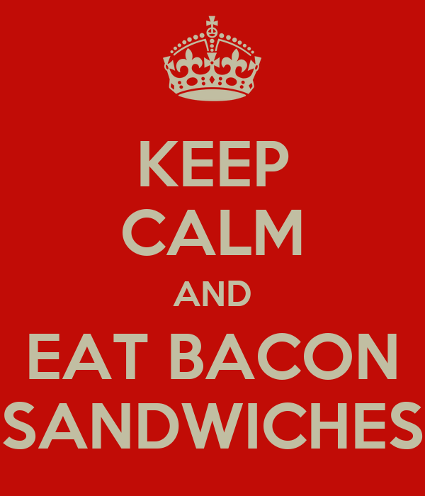 KEEP CALM AND EAT BACON SANDWICHES