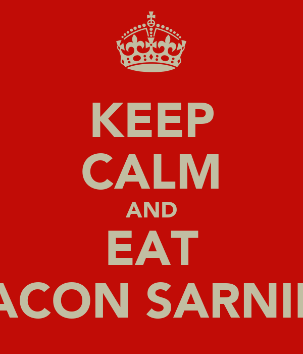 KEEP CALM AND EAT BACON SARNIES