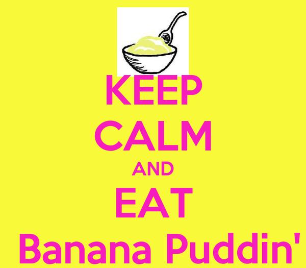 KEEP CALM AND EAT  Banana Puddin'