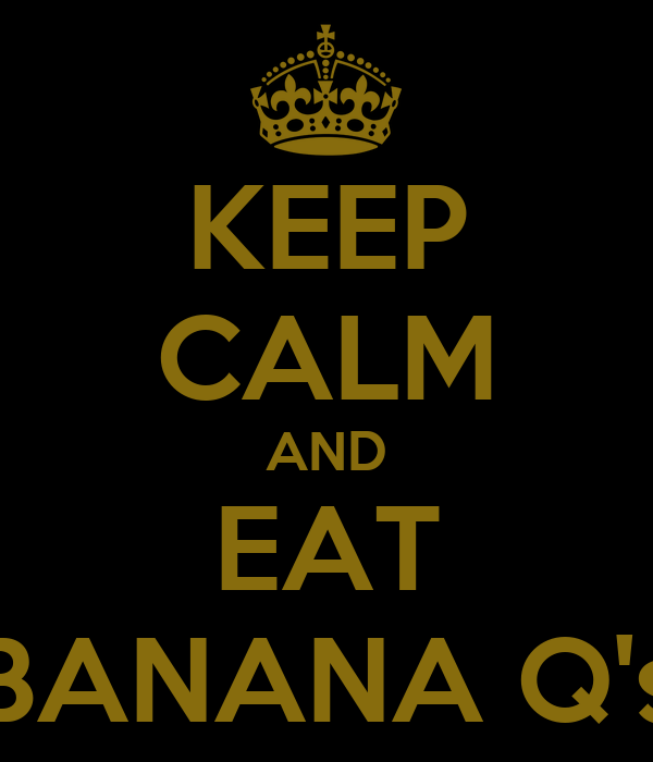 KEEP CALM AND EAT BANANA Q's