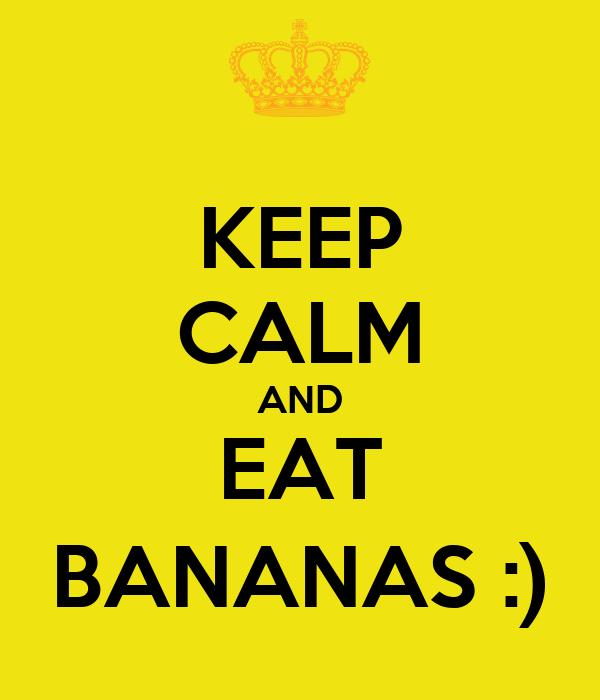 KEEP CALM AND EAT BANANAS :)