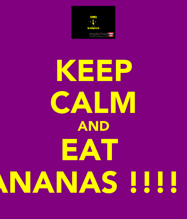 KEEP CALM AND EAT  BANANAS !!!! :D