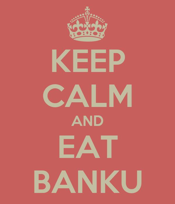 KEEP CALM AND EAT BANKU
