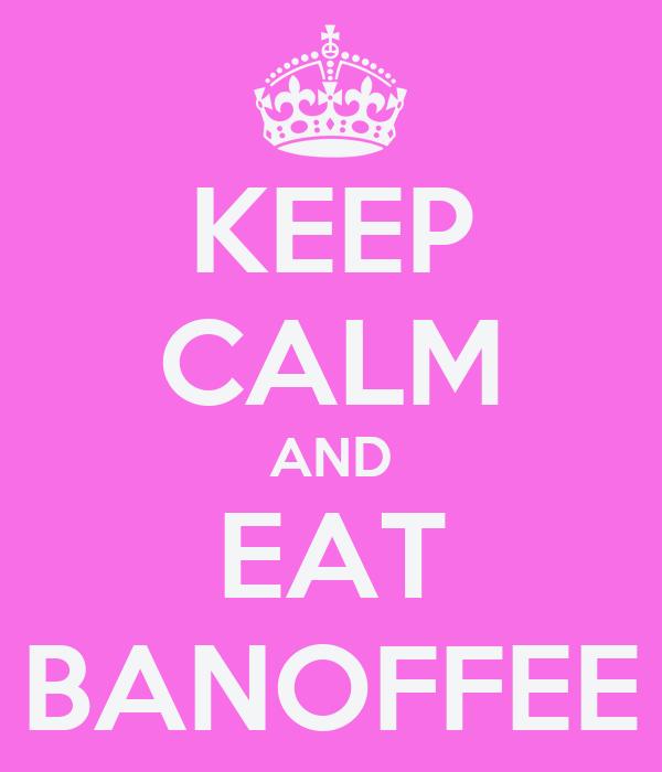 KEEP CALM AND EAT BANOFFEE