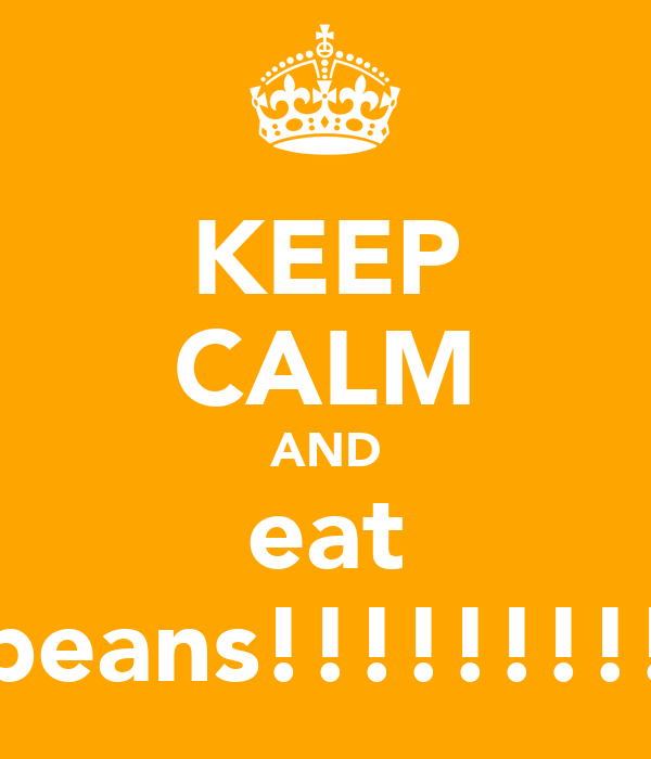 KEEP CALM AND eat beans!!!!!!!!!
