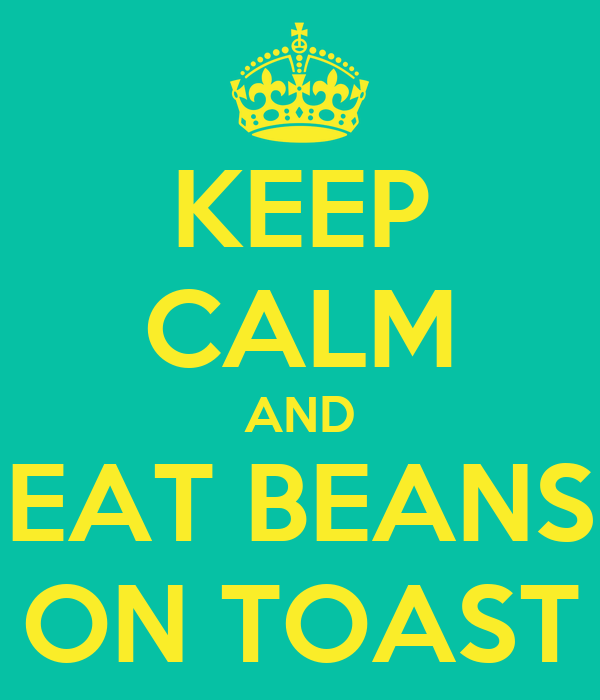 KEEP CALM AND EAT BEANS ON TOAST
