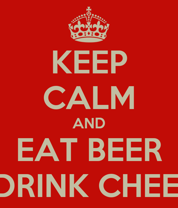 KEEP CALM AND EAT BEER & DRINK CHEESE
