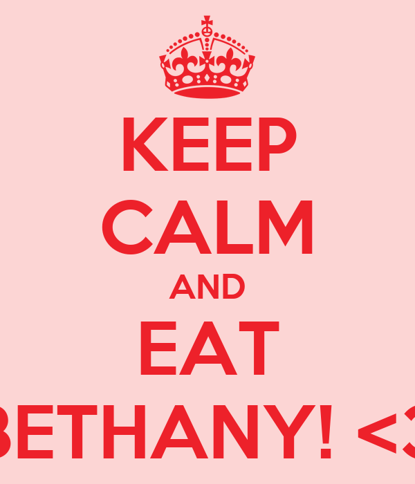 KEEP CALM AND EAT BETHANY! <3