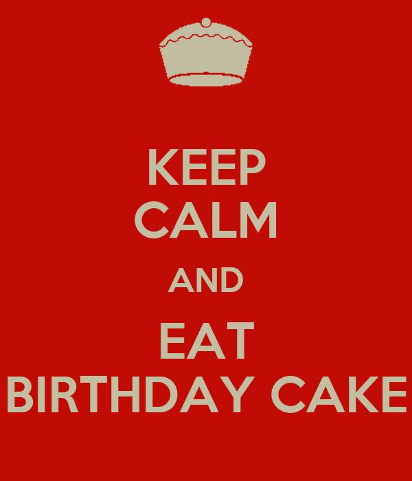 KEEP CALM AND EAT BIRTHDAY CAKE