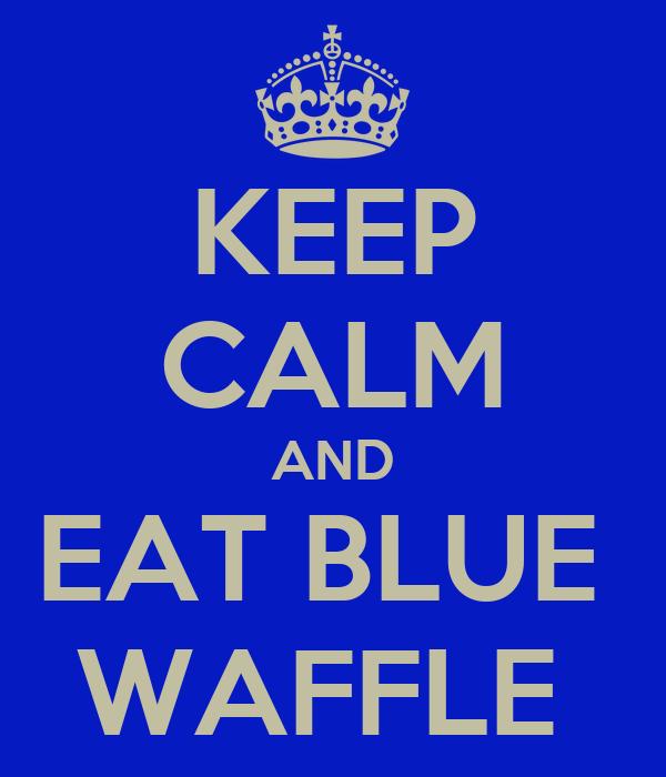 KEEP CALM AND EAT BLUE  WAFFLE