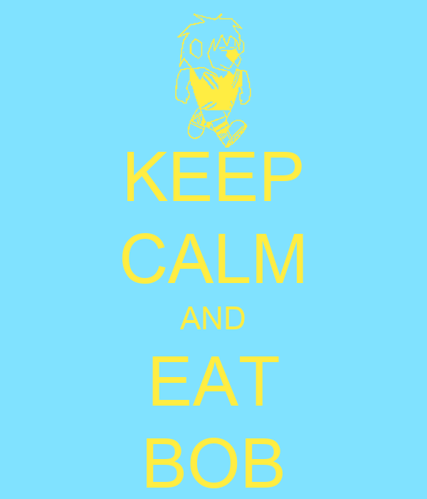 KEEP CALM AND EAT BOB