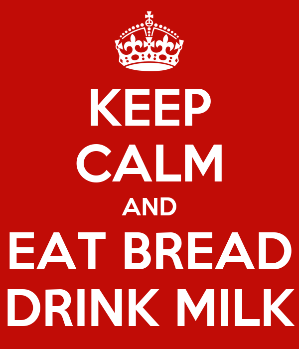 KEEP CALM AND EAT BREAD DRINK MILK