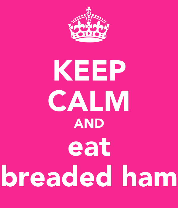 KEEP CALM AND eat breaded ham