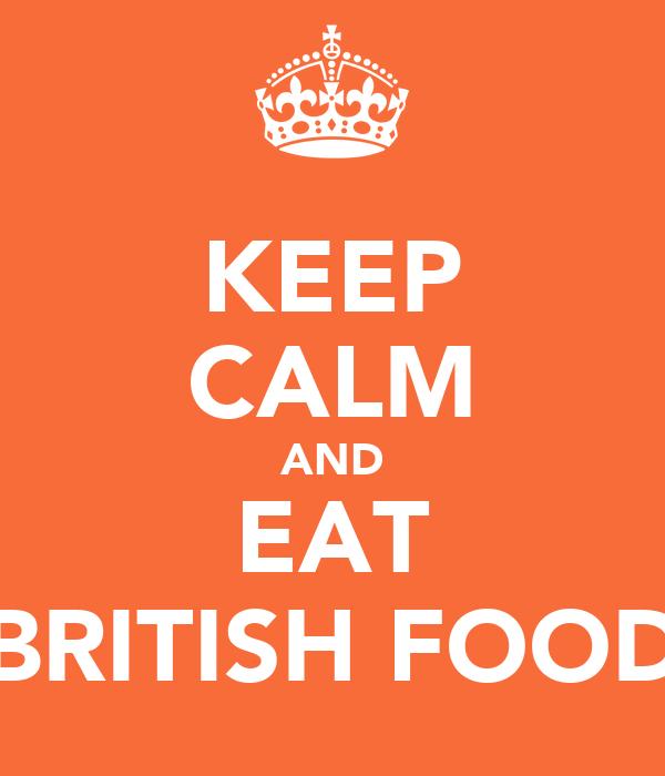 KEEP CALM AND EAT BRITISH FOOD