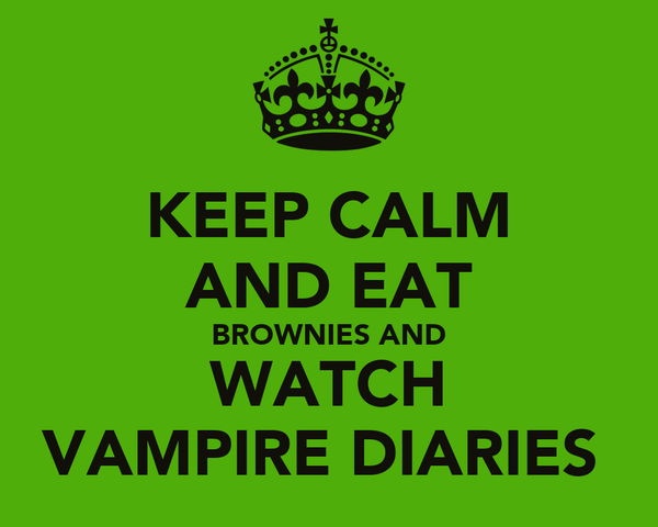 KEEP CALM AND EAT BROWNIES AND WATCH VAMPIRE DIARIES