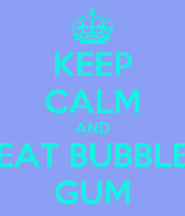 KEEP CALM AND EAT BUBBLE GUM