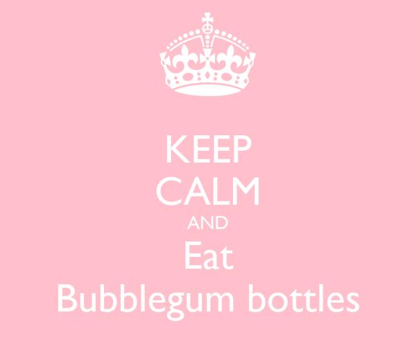 KEEP CALM AND Eat Bubblegum bottles