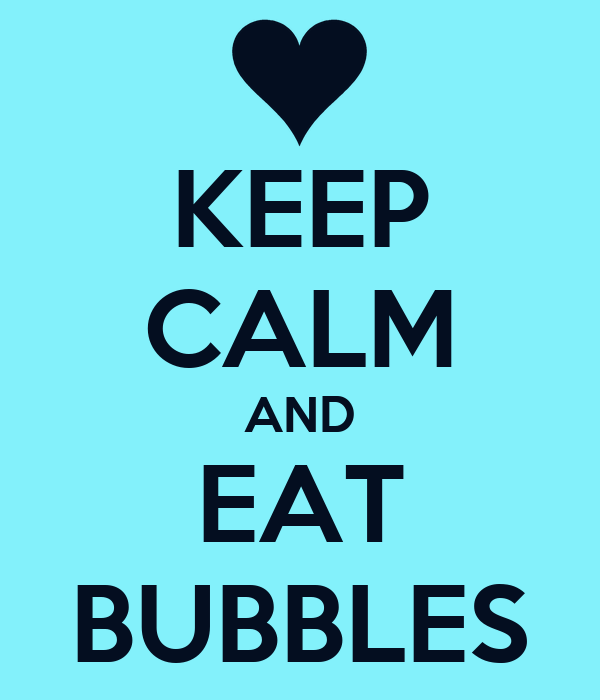 KEEP CALM AND EAT BUBBLES