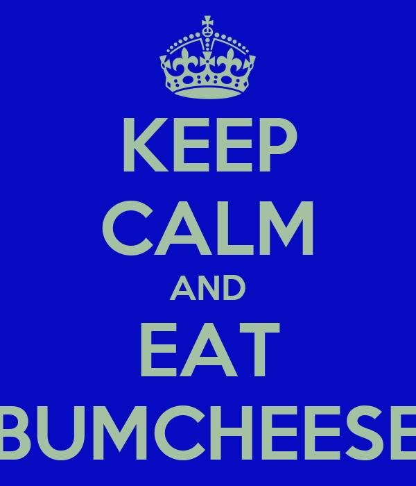 KEEP CALM AND EAT BUMCHEESE