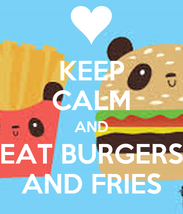 KEEP CALM AND EAT BURGERS AND FRIES