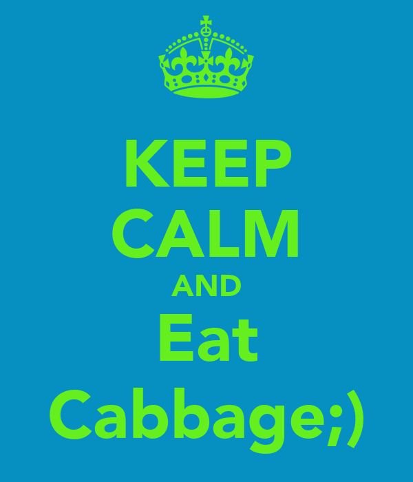 KEEP CALM AND Eat Cabbage;)