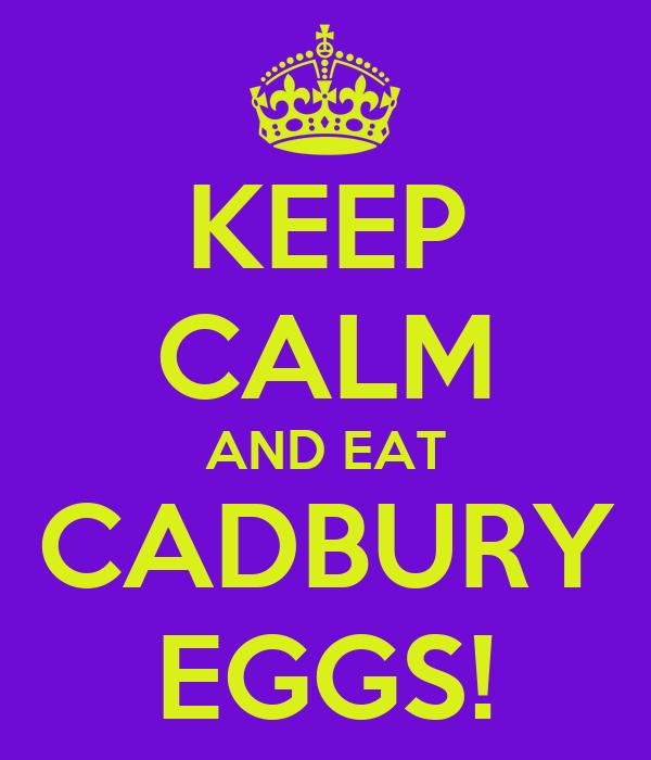 KEEP CALM AND EAT CADBURY EGGS!