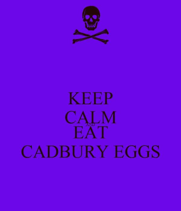 KEEP CALM AND EAT CADBURY EGGS