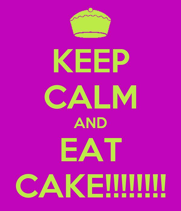 KEEP CALM AND EAT CAKE!!!!!!!!