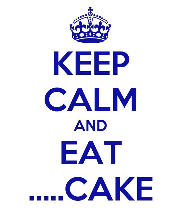 KEEP CALM AND EAT .....CAKE