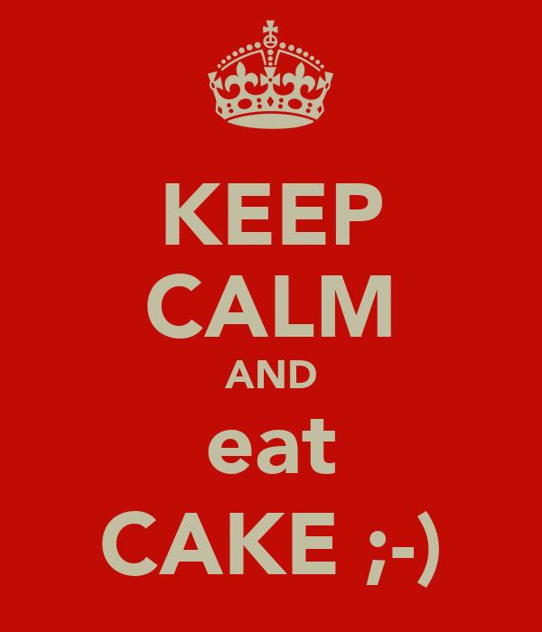 KEEP CALM AND eat CAKE ;-)