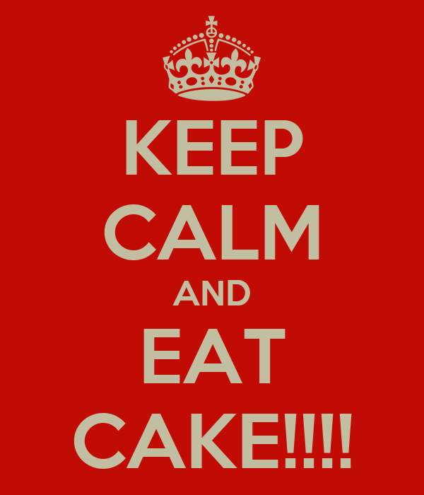 KEEP CALM AND EAT CAKE!!!!