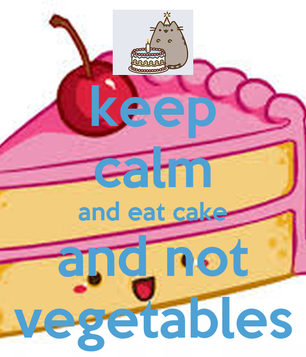 keep calm and eat cake and not vegetables