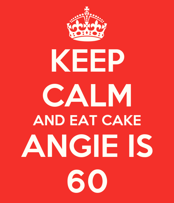 KEEP CALM AND EAT CAKE ANGIE IS 60
