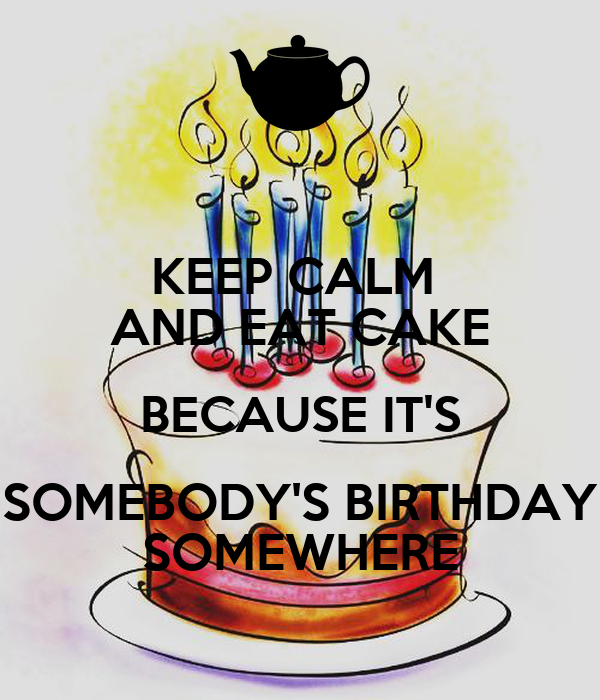 KEEP CALM  AND EAT CAKE BECAUSE IT'S SOMEBODY'S BIRTHDAY SOMEWHERE