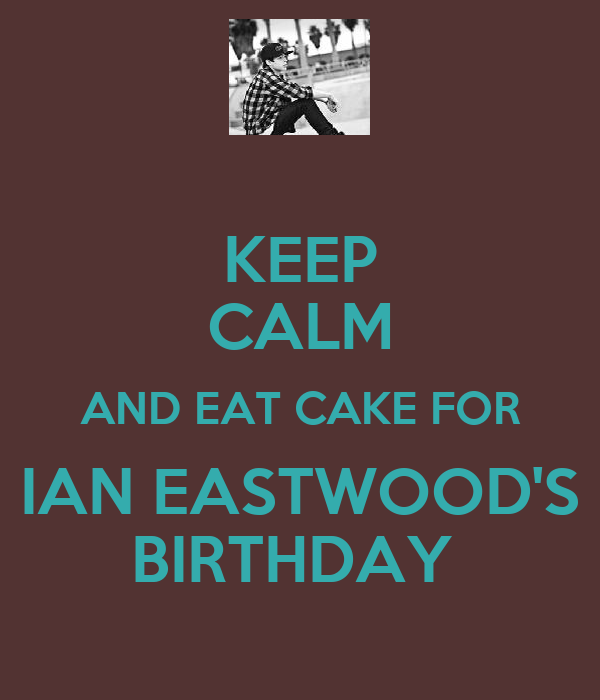 KEEP CALM AND EAT CAKE FOR IAN EASTWOOD'S BIRTHDAY