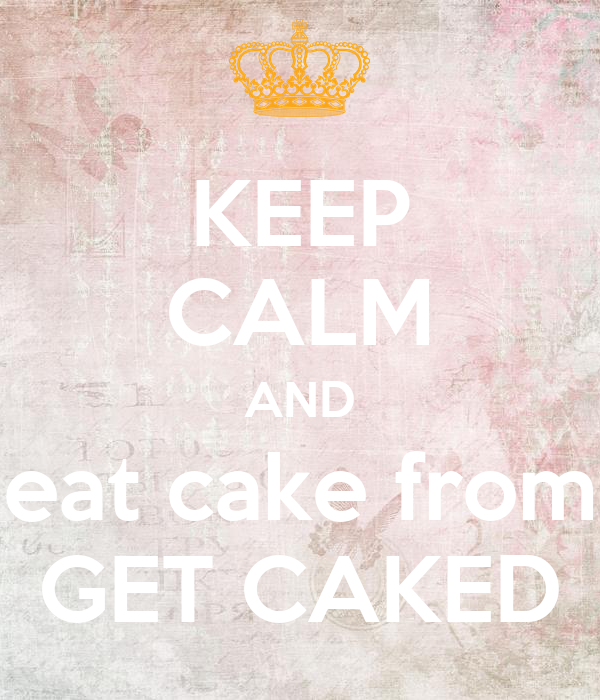 KEEP CALM AND eat cake from GET CAKED