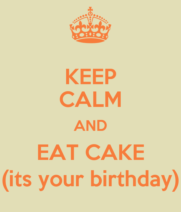 KEEP CALM AND EAT CAKE (its your birthday)