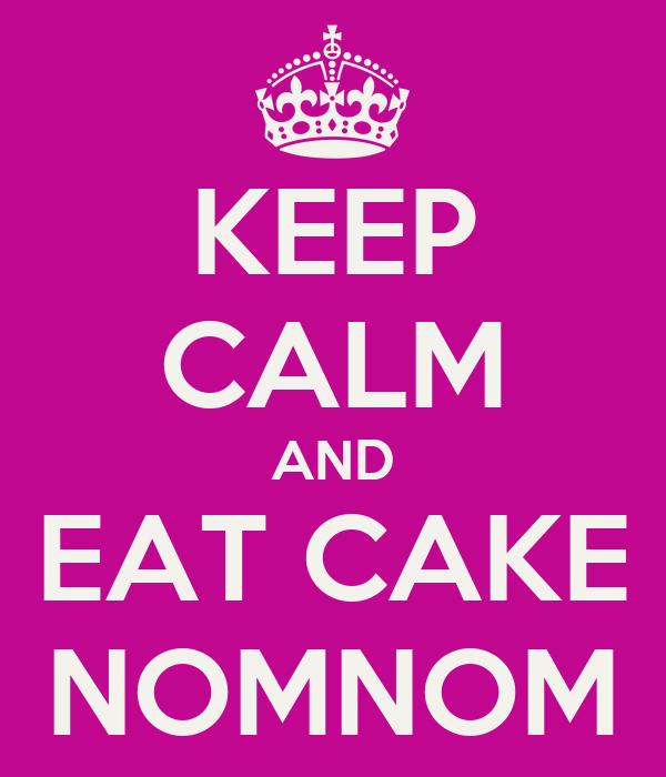 KEEP CALM AND EAT CAKE NOMNOM