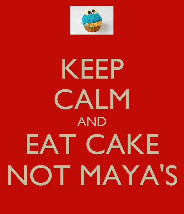 KEEP CALM AND EAT CAKE NOT MAYA'S