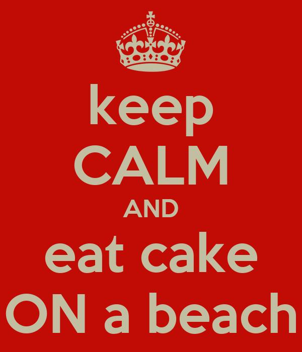 keep CALM AND eat cake ON a beach