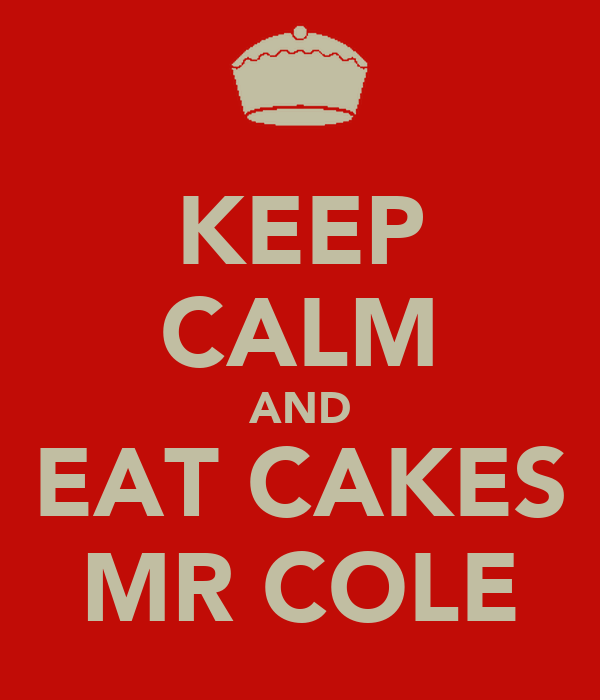 KEEP CALM AND EAT CAKES MR COLE