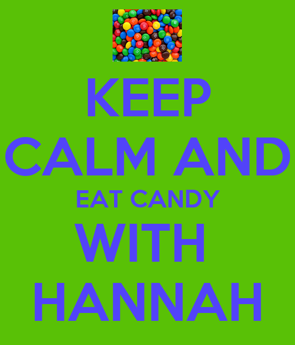 KEEP  CALM AND EAT CANDY WITH  HANNAH