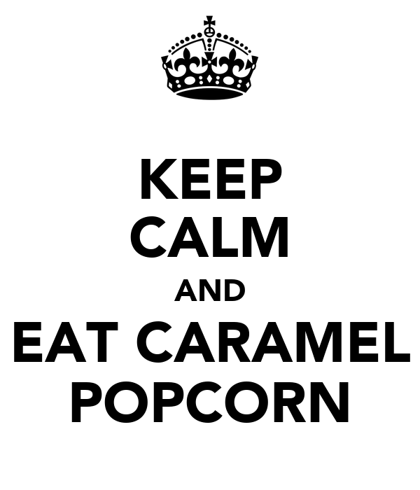 KEEP CALM AND EAT CARAMEL POPCORN