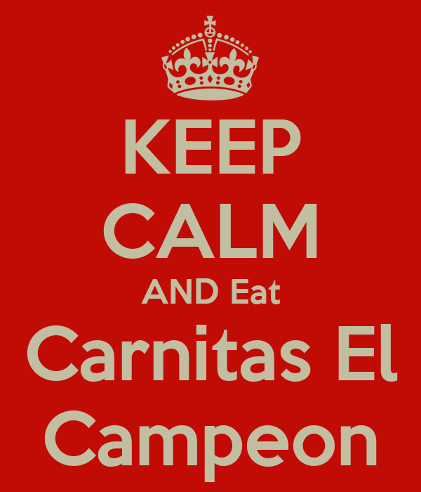 KEEP CALM ANDEat CarnitasEl Campeon