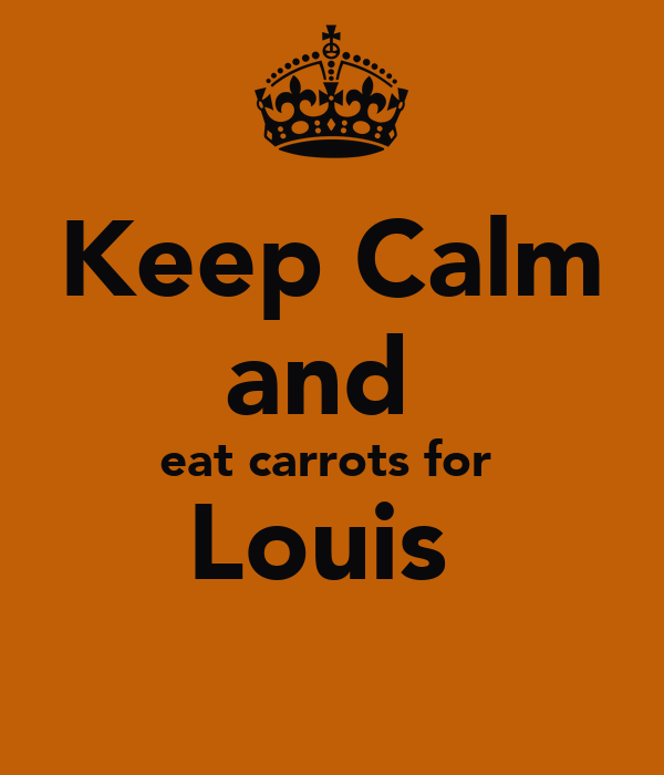 Keep Calm and  eat carrots for  Louis