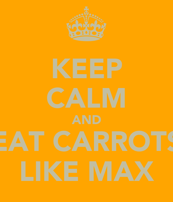 KEEP CALM AND EAT CARROTS LIKE MAX