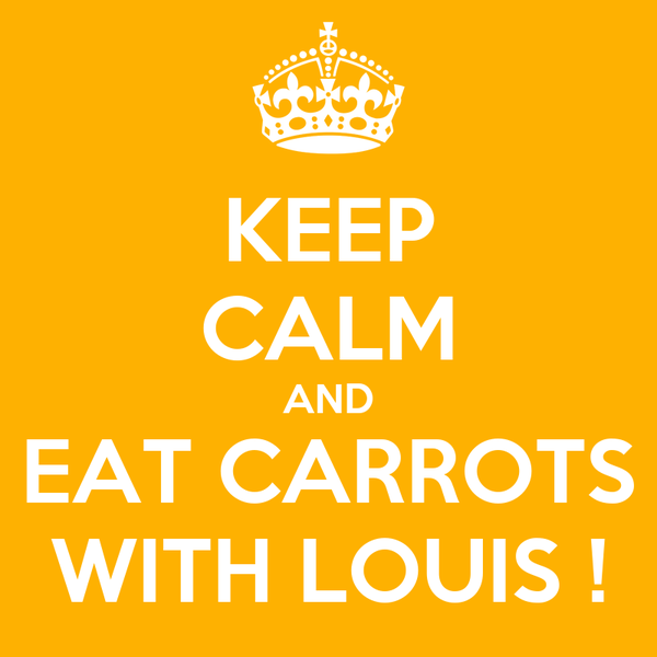 KEEP CALM AND EAT CARROTS WITH LOUIS !