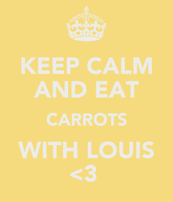KEEP CALM AND EAT CARROTS WITH LOUIS <3