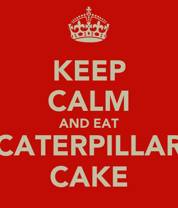 KEEP CALM AND EAT CATERPILLAR CAKE