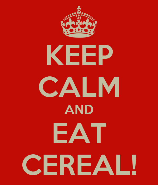 KEEP CALM AND EAT CEREAL!